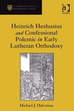 Heinrich Heshusius and Confessional Polemic in Early Lutheran Orthodoxy