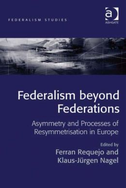 Federalism beyond Federations : Asymmetry and Processes of Resymmetrisation in Europe