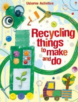 Recycling Things to Make and Do. Emily Bone and Leonie Pratt
