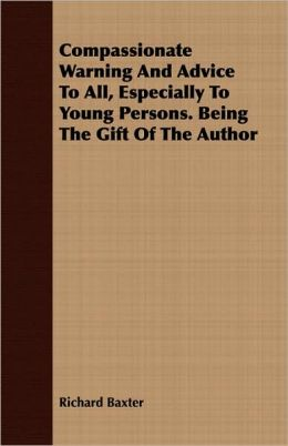 Compassionate Warning And Advice To All, Especially To Young Persons. Being The Gift Of The Author
