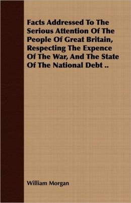 Facts Addressed To The Serious Attention Of The People Of Great Britain, Respecting The Expence Of The War, And The State Of The National Debt ..