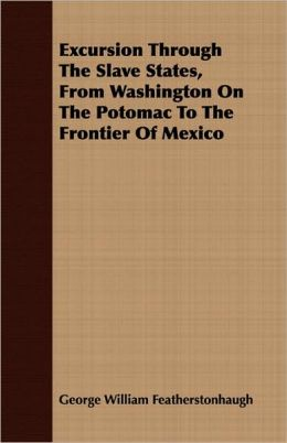 Excursion Through the Slave States, from Washington on the Potomac to the Frontier of Mexico