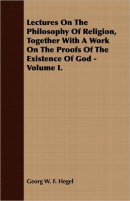 Lectures on the Philosophy of Religion, Together with a Work on the Proofs of the Existence of God - Volume I.