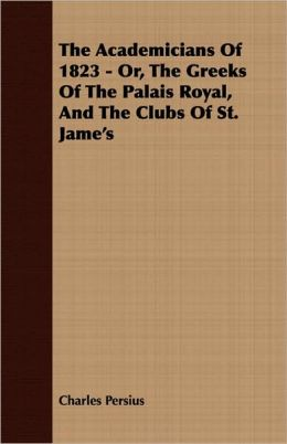 The Academicians Of 1823 - Or, The Greeks Of The Palais Royal, And The Clubs Of St. Jame's