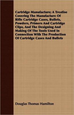 Cartridge Manufacture; A Treatise Covering the Manufacture of Rifle Cartridge Cases, Bullets, Powders, Primers and Cartridge Clips, and the Designing