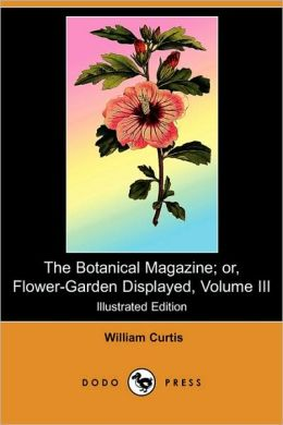The Botanical Magazine; Or, Flower-Garden Displayed, Volume III (Illustrated Edition) (Dodo Press)