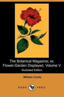 The Botanical Magazine; Or, Flower-Garden Displayed, Volume V (Illustrated Edition) (Dodo Press)