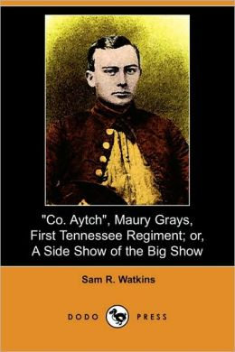 Co. Aytch, Maury Grays, First Tennessee Regiment; Or, A Side Show Of The Big Show