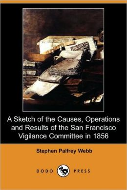 A Sketch Of The Causes, Operations And Results Of The San Francisco Vigilance Committee In 1856