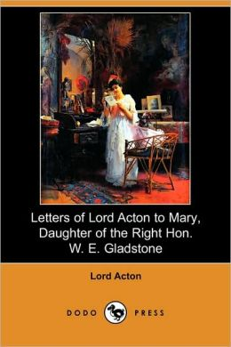 Letters Of Lord Acton To Mary, Daughter Of The Right Hon. W. E. Gladstone