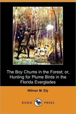 The boy chums in the forest, or Hunting for plume birds in the Florida Everglades Wilmer M. Ely