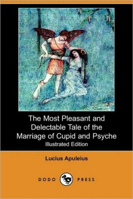 The Most Pleasant And Delectable Tale Of The Marriage Of Cupid And Psyche (Illustrated Edition)