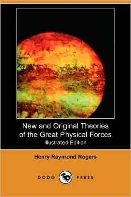 New And Original Theories Of The Great Physical Forces (Illustrated Edition)