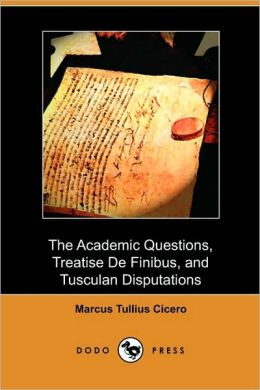 The Academic Questions, Treatise De Finibus, And Tusculan Disputations (Dodo Press)