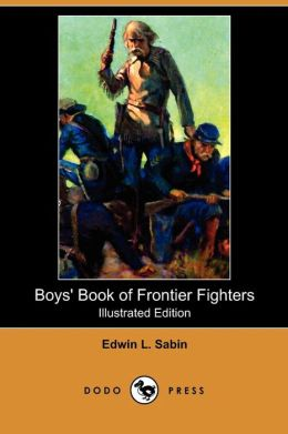 Boys' Book of Frontier Fighters (Illustrated Edition) (Dodo Press)