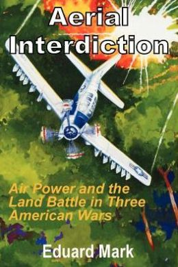 Aerial Interdiction: Air Power and the Land Battle in Three American Wars
