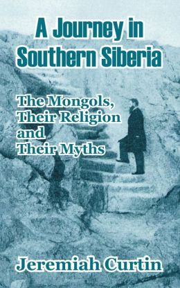 Journey in Southern Siberia: The Mongols, Their Religion and Their Myths