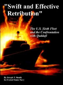 Swift and Effective Retribution: The U. S. Sixth Fleet and the Confrontation with Qaddafi