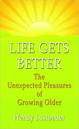 Life Gets Better: The Unexpected Pleasure of Growing Older