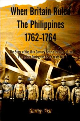 When Britain Ruled the Philippines 1762-1764: The Story of the 18th Century British