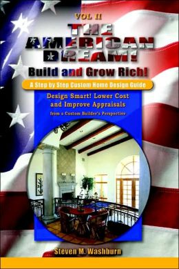 The American Dream! Build and Grow Rich! a Step by Step Custom Home Design Guide: Design Smart! Lower Costs and Improve Appraisals from a Custom Builder's Perspective
