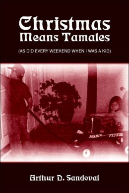 Christmas Means Tamales: (As Did Every Weekend When I Was a Kid)