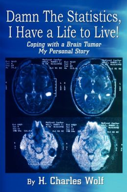 Damn the Statistics, I Have a Life to Live!: Coping with a Brain Tumor, My Personal Story