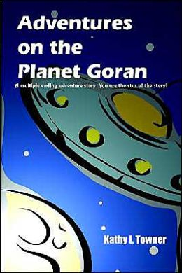 Adventures on the Planet Goran: A Multiple Ending Adventure Story You Are the Star of the Story!