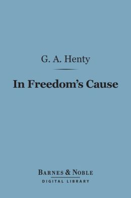 In Freedom's Cause (Barnes & Noble Digital Library): A Story of Wallace and Bruce