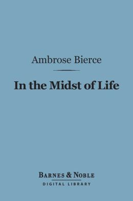 In the Midst of Life (Barnes & Noble Digital Library): Tales of Soldiers and Civilians