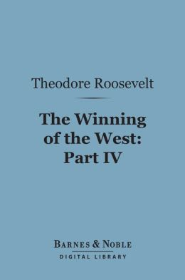 The Winning of the West (Barnes & Noble Digital Library): Part IV; The Indian Wars, 1784-1787; Franklin, Kentucky, Ohio and Tennessee