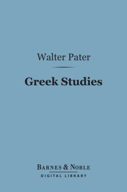 Greek Studies: A Series of Essays (Barnes & Noble Digital Library)