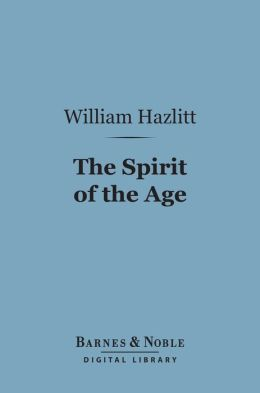 The Spirit of the Age (Barnes & Noble Digital Library): Or, Contemporary Portraits