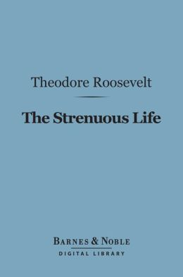 The Strenuous Life Essays and Addresses (Barnes & Noble Digital Library)