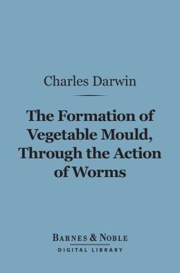 The Formation of Vegetable Mould Through the Action of Worms (Barnes & Noble Digital Library): with Observations on Their Habits