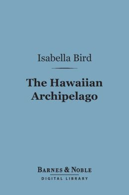 The Hawaiian Archipelago (Barnes & Noble Digital Library): Six Months Amongst the Palm Groves, Coral Reefs, and Volcanoes of the Sandwich Islands