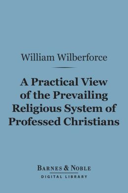 A Practical View of the Prevailing Religious System of Professed Christians... (Barnes & Noble Digital Library)