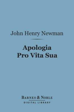 Apologia Pro Vita Sua (Barnes & Noble Digital Library): Being a History of His Religious Opinions