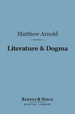 Literature & Dogma (Barnes & Noble Digital Library): An Essay Towards a Better Apprehension of the Bible