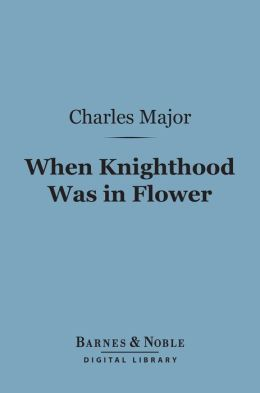 When Knighthood Was In Flower (Barnes & Noble Digital Library)