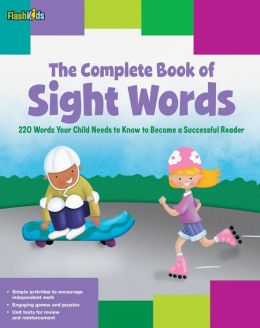 The Complete Book of Sight Words: 220 Words Your Child Needs to Know to Become a Successful Reader (Flash Kids) Shannon Keeley, Remy Simard, Christy Schneider and Mark Stephens