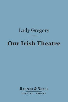 Our Irish Theatre (Barnes & Noble Digital Library): A Chapter of Autobiography