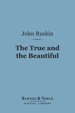 The True and the Beautiful (Barnes & Noble Digital Library): In Nature, Art, Morals and Religion