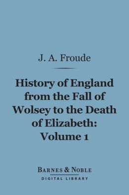History of England From the Fall of Wolsey to the Death of Elizabeth, Volume 1 (Barnes & Noble Digital Library)