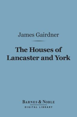 The Houses of Lancaster and York (Barnes & Noble Digital Library): With the Conquest and Loss of France