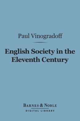 English Society in the Eleventh Century (Barnes & Noble Digital Library): Essays in English Mediaeval History