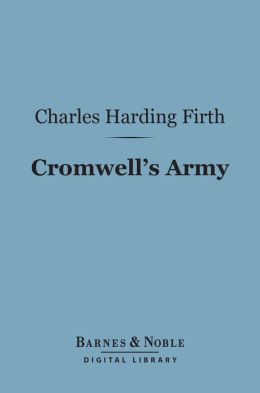 Cromwell's Army (Barnes & Noble Digital Library): A History of the English Soldier During the Civil Wars, the Commonwealth and the Protectorate