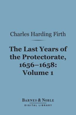 The Last Years of the Protectorate 1656-1658, Volume 1 (Barnes & Noble Digital Library): 1656-1657