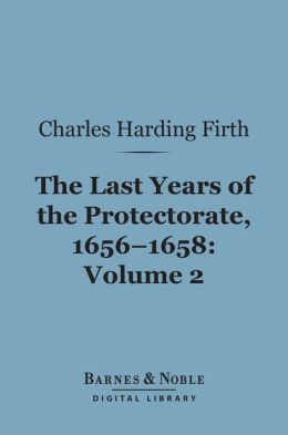The Last Years of the Protectorate 1656-1658, Volume 2 (Barnes & Noble Digital Library): 1657-1658