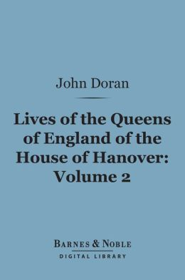 Lives of the Queens of England of the House of Hanover, Volume 2 (Barnes & Noble Digital Library)